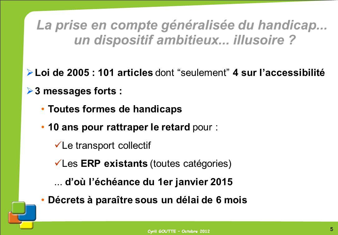 5 Cyril GOUTTE – Octobre 2012 La prise en compte généralisée du handicap... un dispositif ambitieux... illusoire ? Loi de 2005 : 101 articles dont seu