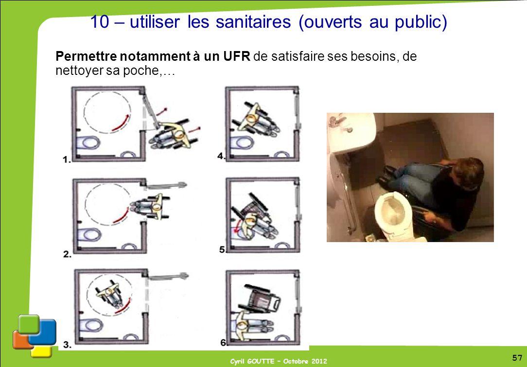 57 Cyril GOUTTE – Octobre 2012 57 10 – utiliser les sanitaires (ouverts au public) Permettre notamment à un UFR de satisfaire ses besoins, de nettoyer