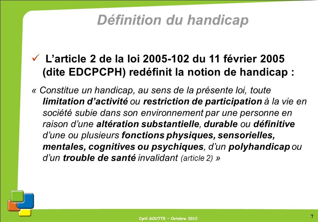 7 Cyril GOUTTE – Octobre 2012 7 Définition du handicap Larticle 2 de la loi 2005-102 du 11 février 2005 (dite EDCPCPH) redéfinit la notion de handicap