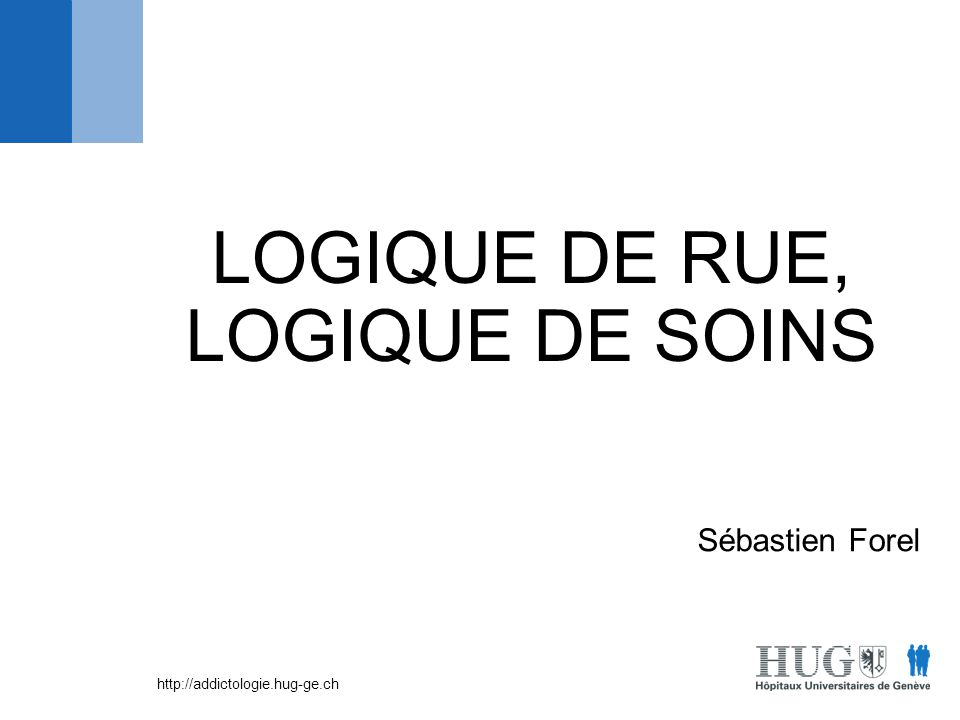 http://addictologie.hug-ge.ch LOGIQUE DE RUE, LOGIQUE DE SOINS Sébastien Forel