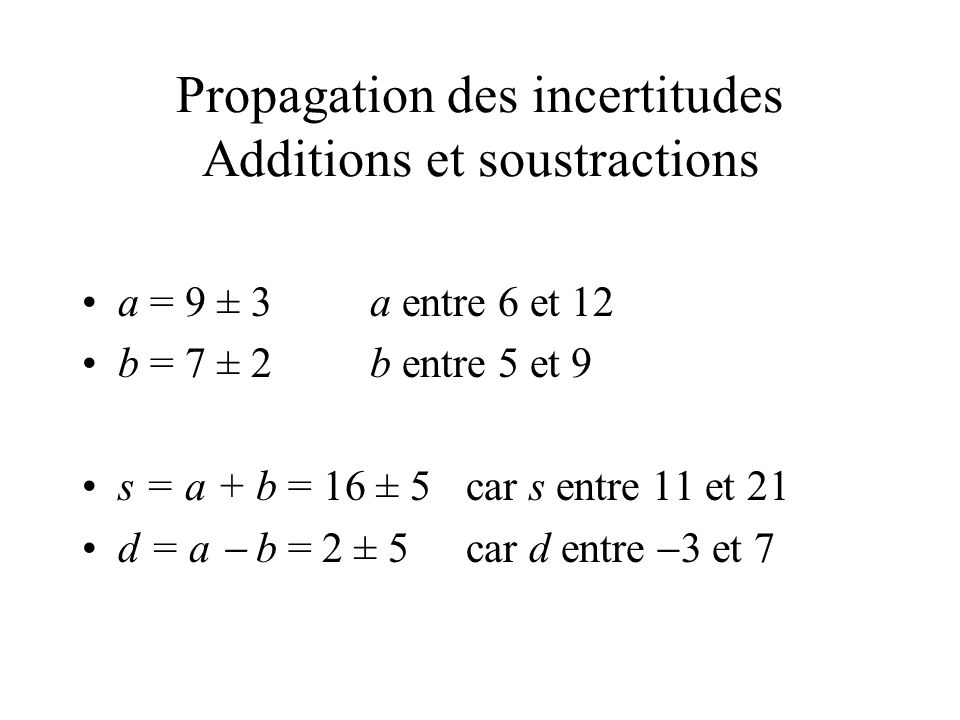 Propagation des incertitudes Additions et soustractions a = 9 ± 3a entre 6 et 12 b = 7 ± 2b entre 5 et 9 s = a + b = 16 ± 5car s entre 11 et 21 d = a