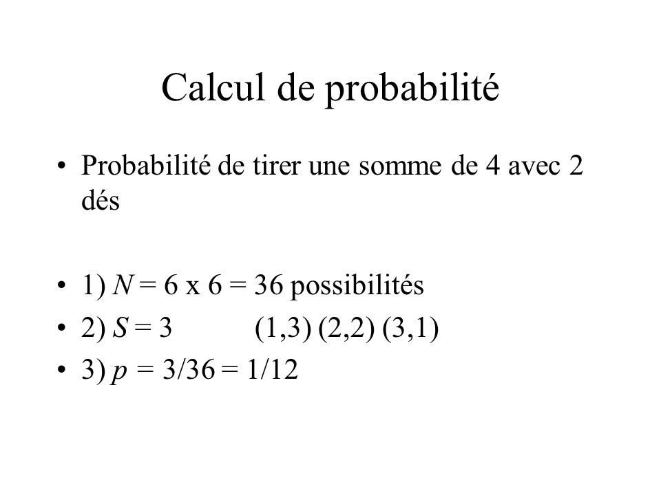 Calcul de probabilité Probabilité de tirer une somme de 4 avec 2 dés 1) N = 6 x 6 = 36 possibilités 2) S = 3(1,3) (2,2) (3,1) 3) p = 3/36 = 1/12