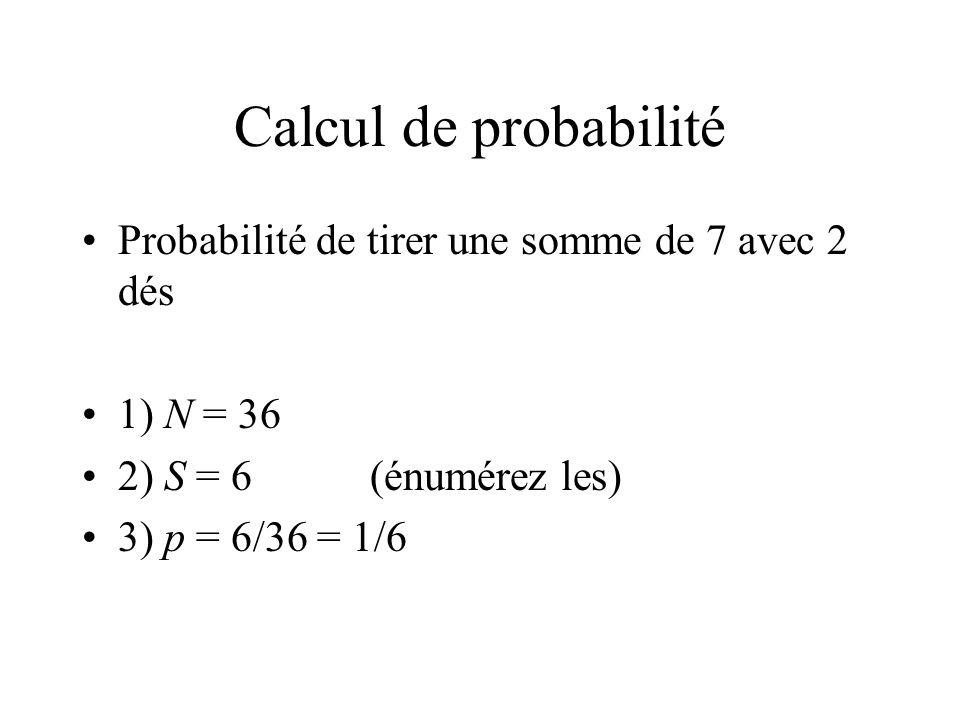 Calcul de probabilité Probabilité de tirer une somme de 7 avec 2 dés 1) N = 36 2) S = 6 (énumérez les) 3) p = 6/36 = 1/6