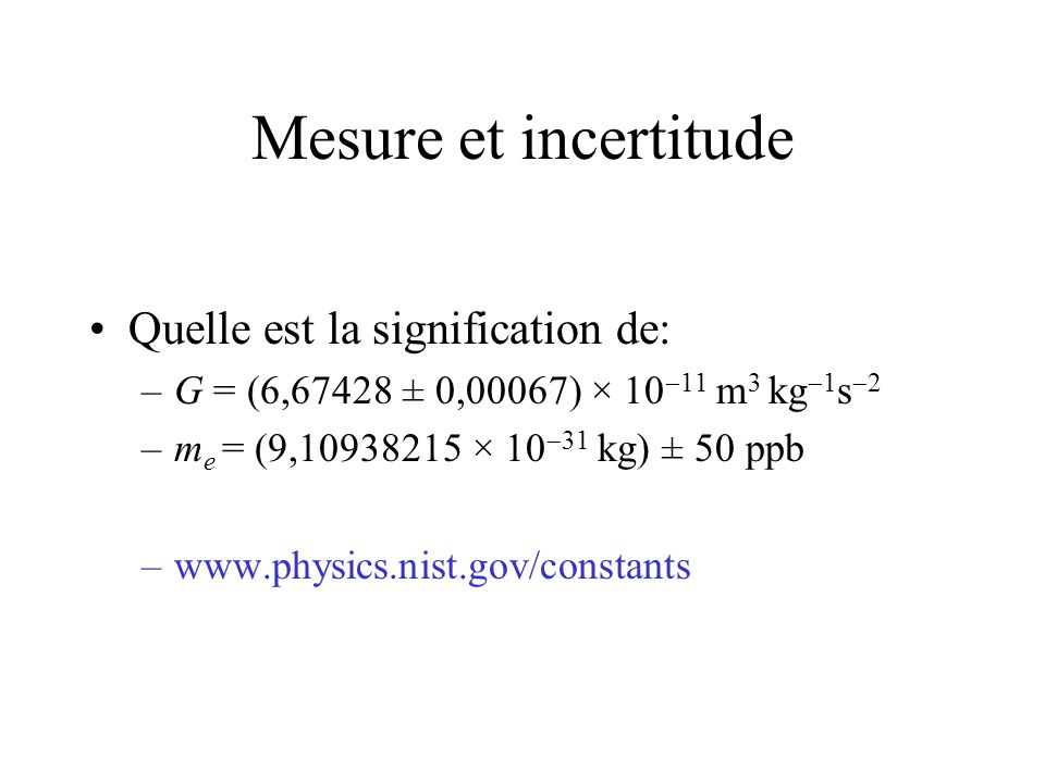 Incertitude relative ou fractionnaire –G = (6,67428 ± 0,00067) × 10 11 m 3 kg 1 s 2 –G = 6,67428 × 10 11 m 3 kg 1 s 2 – G = 0,00067 × 10 11 m 3 kg 1 s 2 – G/G = 0,00067/ 6,67428 = 10 -4 = 0,01 % –m e = (9,10938215 × 10 31 kg) ± 50 ppb – m e / m e = 5 × 10 8 – m e = 4,6 × 10 8 kg