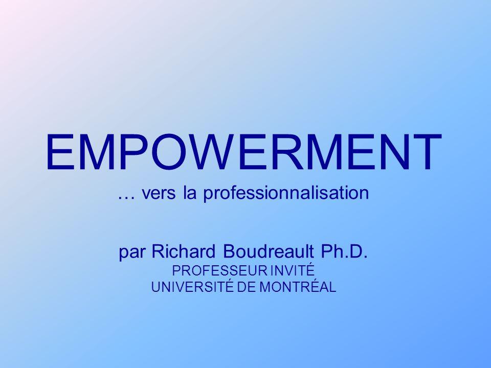 EMPOWERMENT … vers la professionnalisation par Richard Boudreault Ph.D. PROFESSEUR INVITÉ UNIVERSITÉ DE MONTRÉAL
