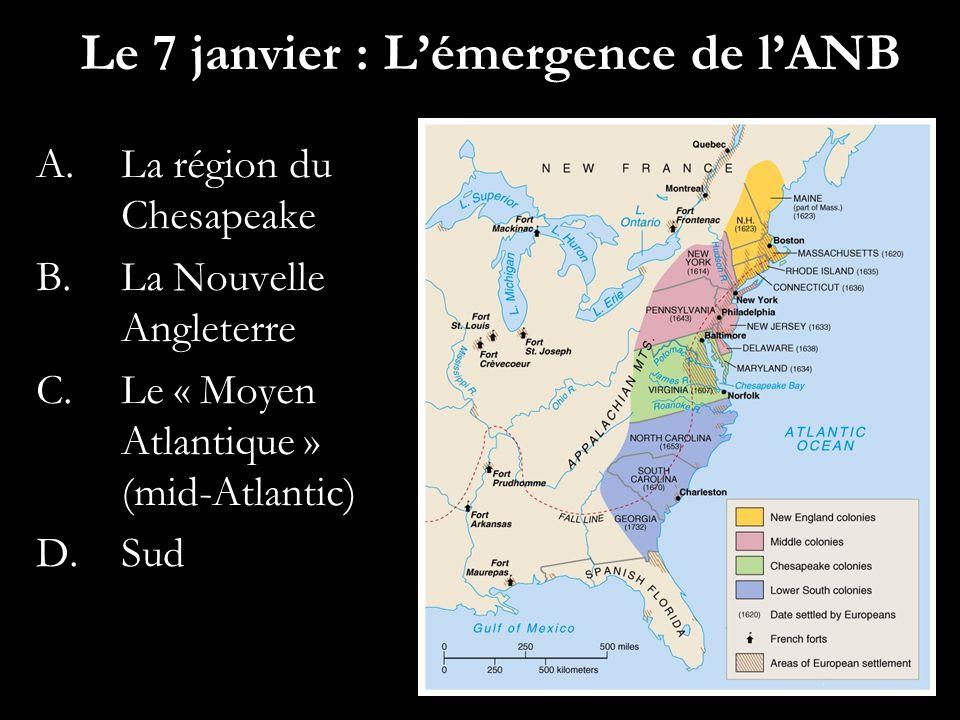 Le 7 janvier : Lémergence de lANB A.La région du Chesapeake B.La Nouvelle Angleterre C.Le « Moyen Atlantique » (mid-Atlantic) D.Sud