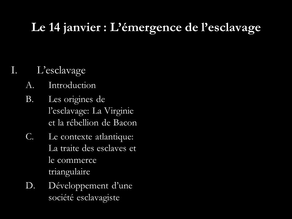 Le 14 janvier : Lémergence de lesclavage I.Lesclavage A.Introduction B.Les origines de lesclavage: La Virginie et la rébellion de Bacon C.Le contexte