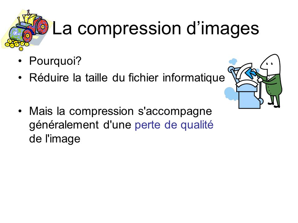 La compression dimages Pourquoi? Réduire la taille du fichier informatique Mais la compression s'accompagne généralement d'une perte de qualité de l'i