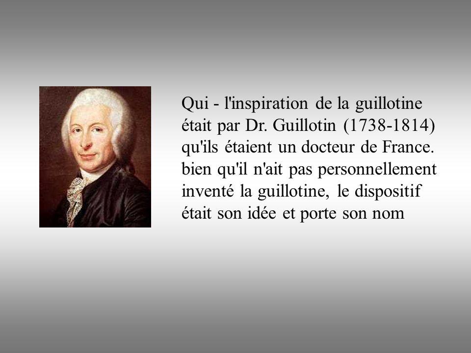 Qui - l'inspiration de la guillotine était par Dr. Guillotin (1738-1814) qu'ils étaient un docteur de France. bien qu'il n'ait pas personnellement inv