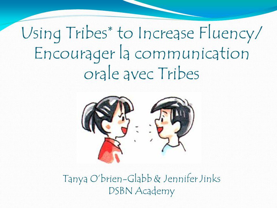 Using Tribes* to Increase Fluency/ Encourager la communication orale avec Tribes Tanya Obrien-Glabb & Jennifer Jinks DSBN Academy