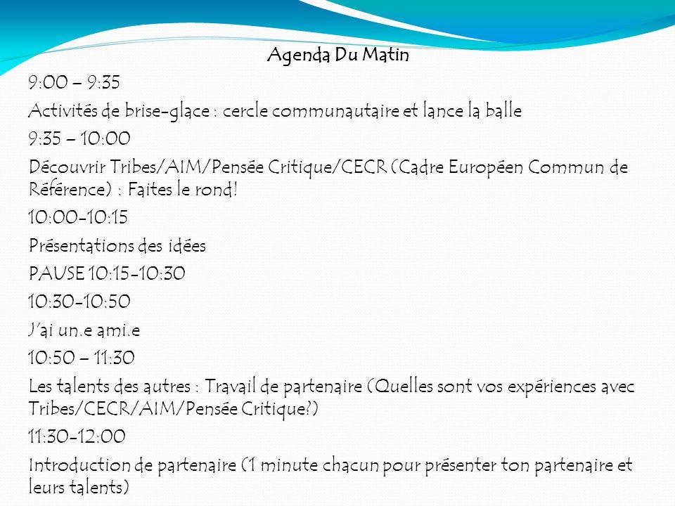 Agenda Du Matin 9:00 – 9:35 Activités de brise-glace : cercle communautaire et lance la balle 9:35 – 10:00 Découvrir Tribes/AIM/Pensée Critique/CECR (Cadre Européen Commun de Référence) : Faites le rond.