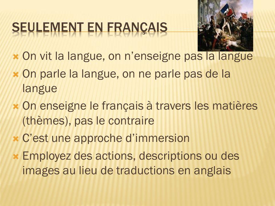 On vit la langue, on nenseigne pas la langue On parle la langue, on ne parle pas de la langue On enseigne le français à travers les matières (thèmes), pas le contraire Cest une approche dimmersion Employez des actions, descriptions ou des images au lieu de traductions en anglais