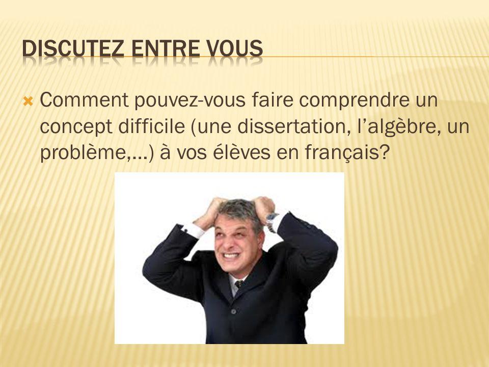 Comment pouvez-vous faire comprendre un concept difficile (une dissertation, lalgèbre, un problème,…) à vos élèves en français?