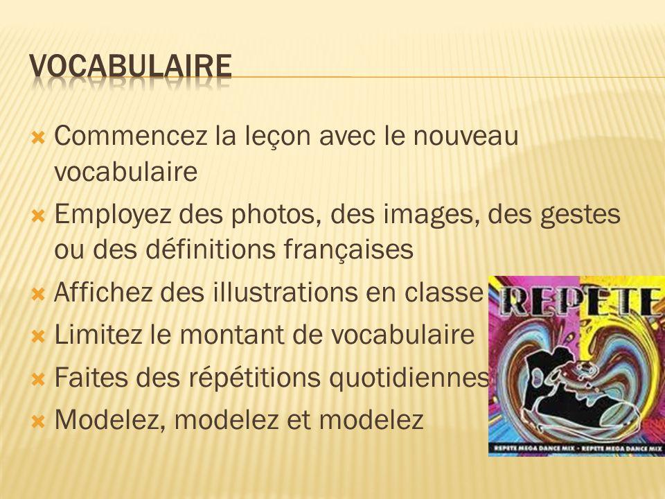 Commencez la leçon avec le nouveau vocabulaire Employez des photos, des images, des gestes ou des définitions françaises Affichez des illustrations en classe Limitez le montant de vocabulaire Faites des répétitions quotidiennes Modelez, modelez et modelez