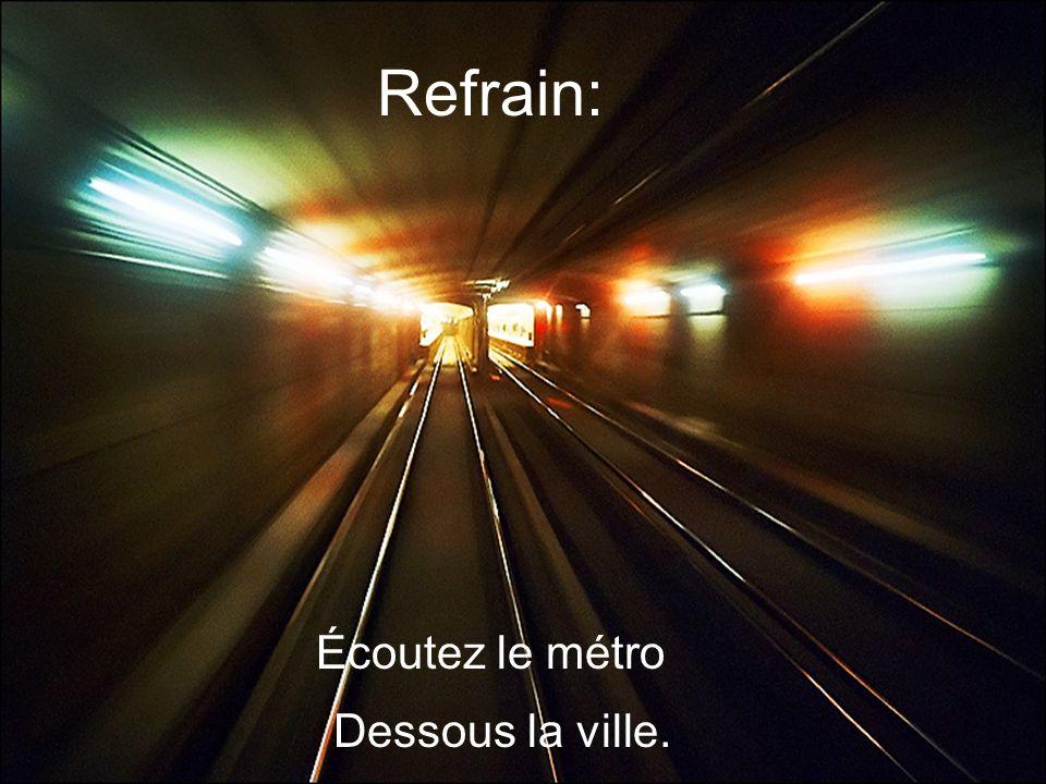 Refrain: Écoutez le métro Dessous la ville.