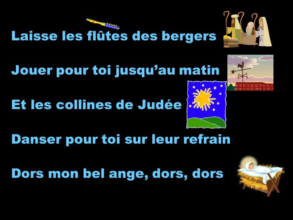 Laisse les flûtes des bergers Jouer pour toi jusquau matin Et les collines de Judée Danser pour toi sur leur refrain Dors mon bel ange, dors, dors