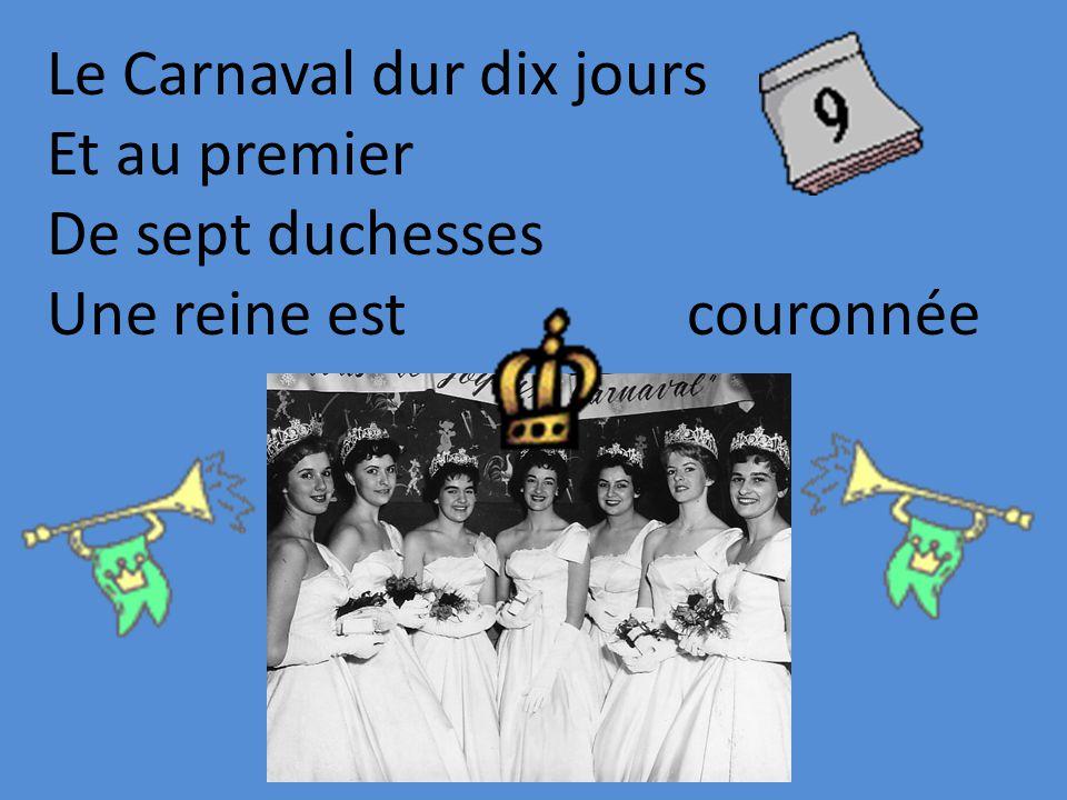 Le Carnaval dur dix jours Et au premier De sept duchesses Une reine est couronnée
