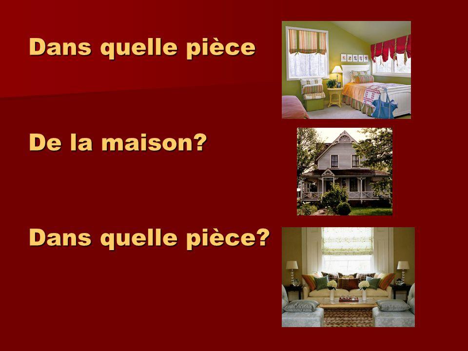 Dans quelle pièce De la maison? Dans quelle pièce?