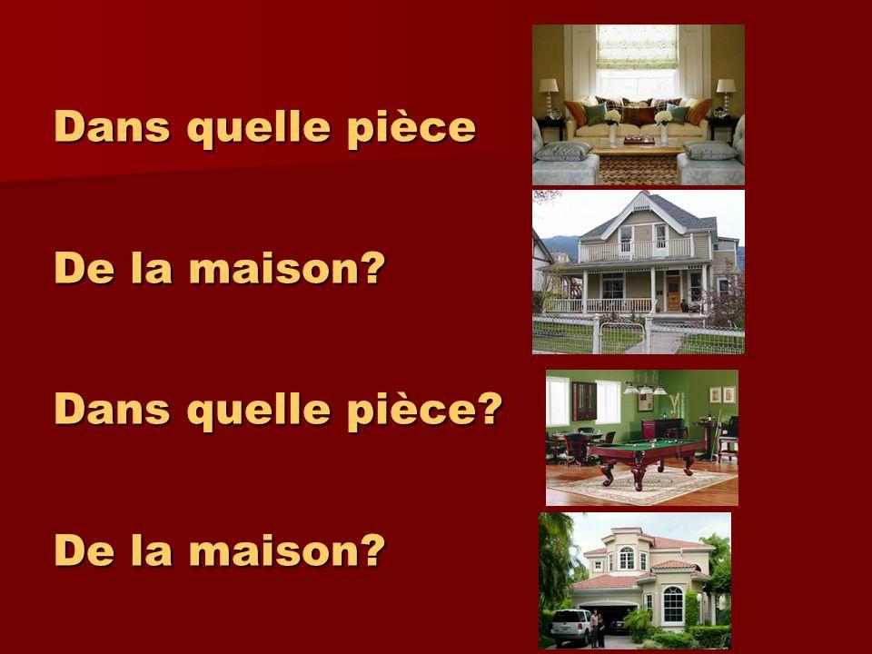Dans quelle pièce De la maison? Dans quelle pièce? De la maison?