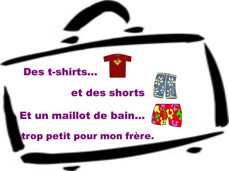 Des t-shirts… Et un maillot de bain… trop petit pour mon frère. et des shorts