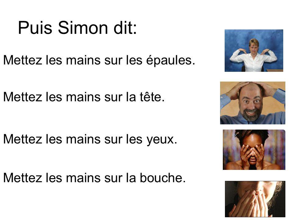 Puis Simon dit: Mettez les mains sur les épaules. Mettez les mains sur la tête. Mettez les mains sur les yeux. Mettez les mains sur la bouche.