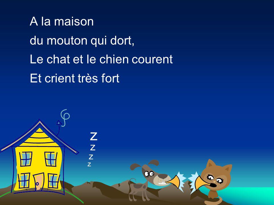 A la maison du mouton qui dort, Le chat et le chien courent Et crient très fort z z z z