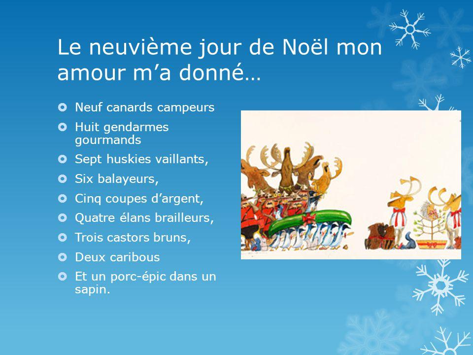 Le neuvième jour de Noël mon amour ma donné… Neuf canards campeurs Huit gendarmes gourmands Sept huskies vaillants, Six balayeurs, Cinq coupes dargent, Quatre élans brailleurs, Trois castors bruns, Deux caribous Et un porc-épic dans un sapin.