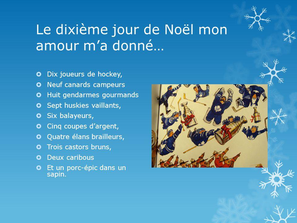 Le dixième jour de Noël mon amour ma donné… Dix joueurs de hockey, Neuf canards campeurs Huit gendarmes gourmands Sept huskies vaillants, Six balayeurs, Cinq coupes dargent, Quatre élans brailleurs, Trois castors bruns, Deux caribous Et un porc-épic dans un sapin.