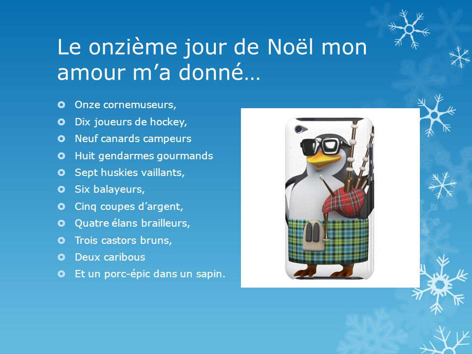 Le onzième jour de Noël mon amour ma donné… Onze cornemuseurs, Dix joueurs de hockey, Neuf canards campeurs Huit gendarmes gourmands Sept huskies vail