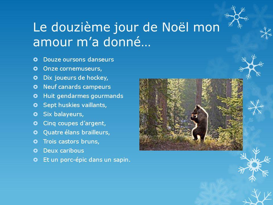 Le douzième jour de Noël mon amour ma donné… Douze oursons danseurs Onze cornemuseurs, Dix joueurs de hockey, Neuf canards campeurs Huit gendarmes gou