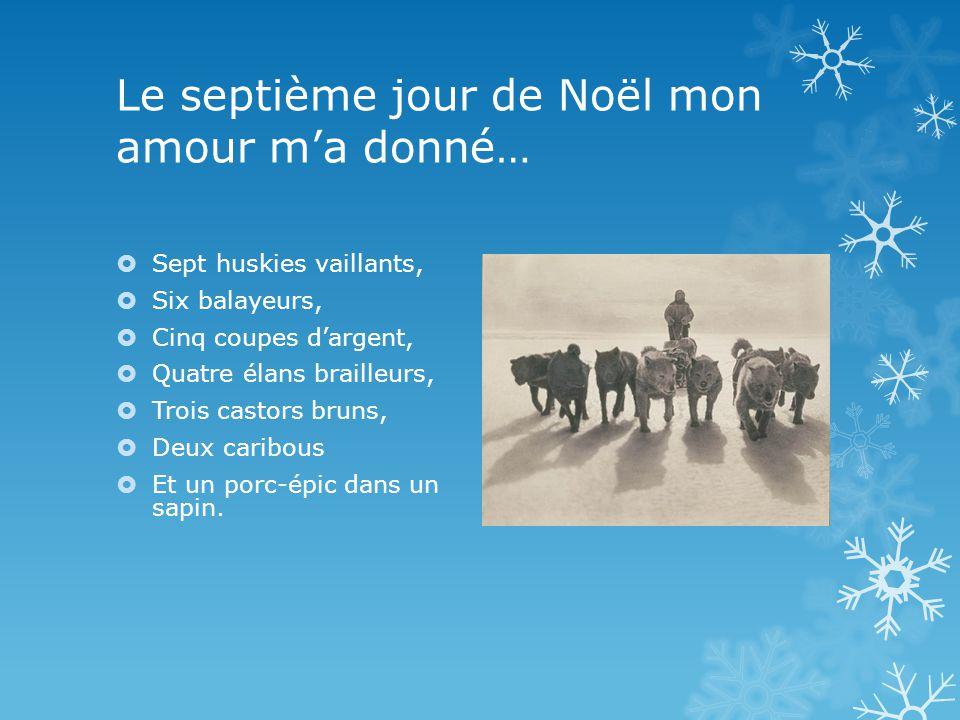 Le septième jour de Noël mon amour ma donné… Sept huskies vaillants, Six balayeurs, Cinq coupes dargent, Quatre élans brailleurs, Trois castors bruns, Deux caribous Et un porc-épic dans un sapin.