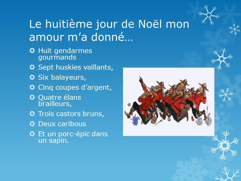 Le huitième jour de Noël mon amour ma donné… Huit gendarmes gourmands Sept huskies vaillants, Six balayeurs, Cinq coupes dargent, Quatre élans brailleurs, Trois castors bruns, Deux caribous Et un porc-épic dans un sapin.