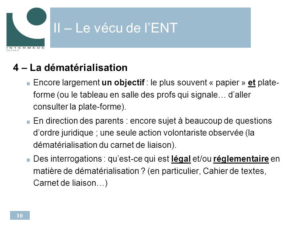 10 II – Le vécu de lENT 4 – La dématérialisation Encore largement un objectif : le plus souvent « papier » et plate- forme (ou le tableau en salle des profs qui signale… daller consulter la plate-forme).
