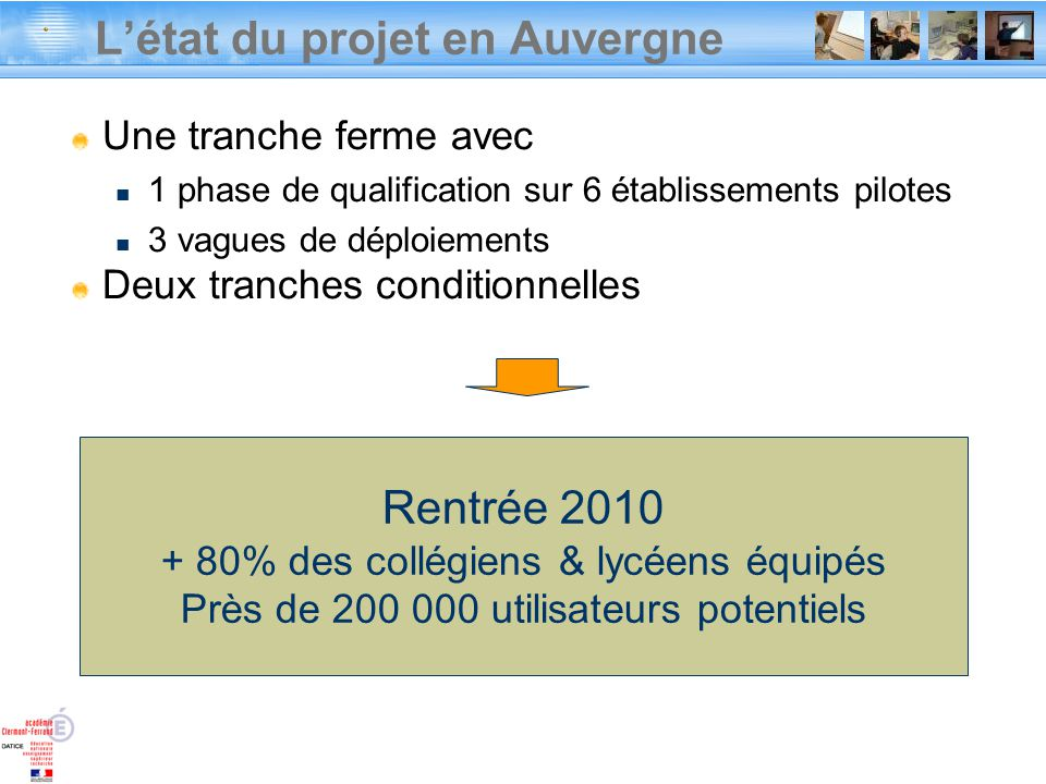 Rentrée 2010 + 80% des collégiens & lycéens équipés Près de 200 000 utilisateurs potentiels Létat du projet en Auvergne Une tranche ferme avec 1 phase