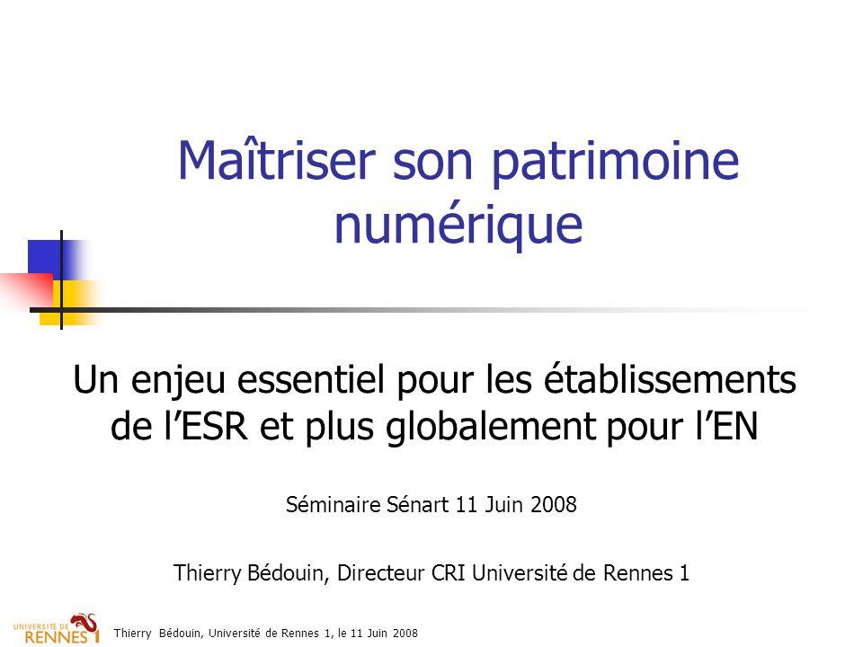 Thierry Bédouin, Université de Rennes 1, le 11 Juin 2008 Maîtriser son patrimoine numérique Un enjeu essentiel pour les établissements de lESR et plus globalement pour lEN Séminaire Sénart 11 Juin 2008 Thierry Bédouin, Directeur CRI Université de Rennes 1