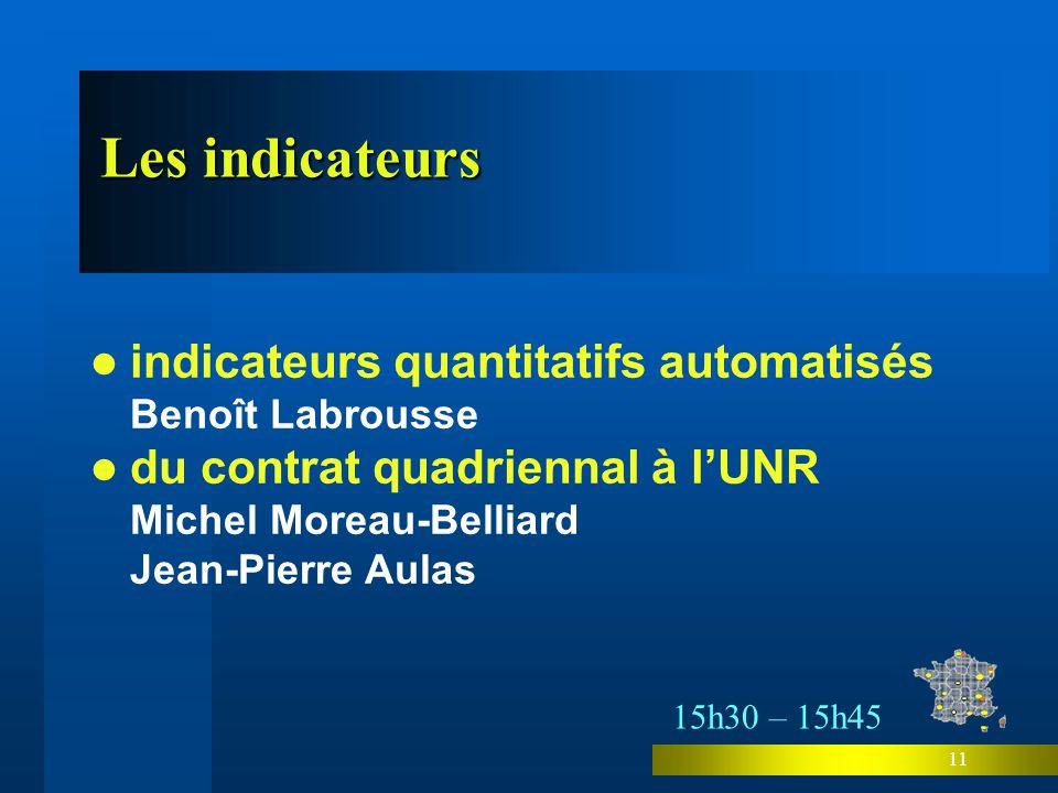 11 indicateurs quantitatifs automatisés Benoît Labrousse du contrat quadriennal à lUNR Michel Moreau-Belliard Jean-Pierre Aulas Les indicateurs 15h30 – 15h45