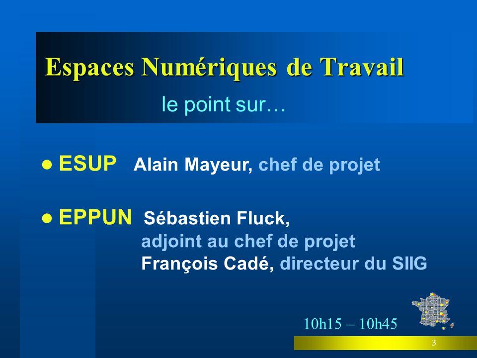 3 ESUP Alain Mayeur, chef de projet Espaces Numériques de Travail le point sur… EPPUN Sébastien Fluck, adjoint au chef de projet François Cadé, directeur du SIIG 10h15 – 10h45