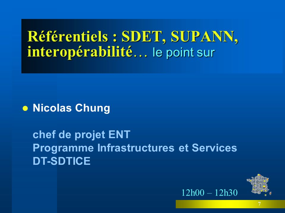 7 Référentiels : SDET, SUPANN, interopérabilité… le point sur Nicolas Chung chef de projet ENT Programme Infrastructures et Services DT-SDTICE 12h00 – 12h30