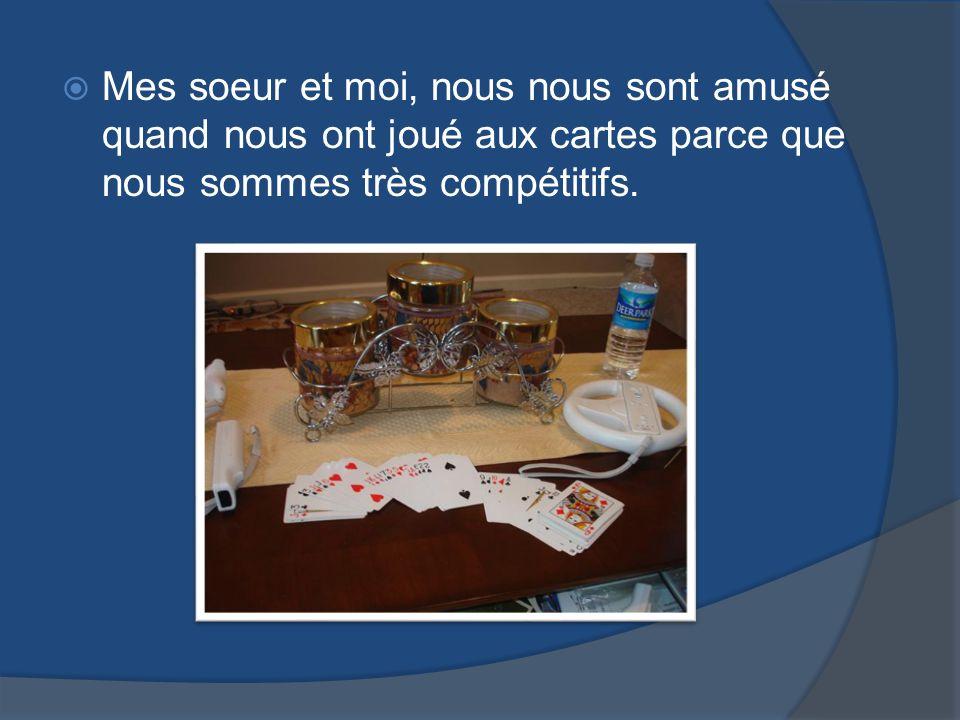 Mes soeur et moi, nous nous sont amusé quand nous ont joué aux cartes parce que nous sommes très compétitifs.
