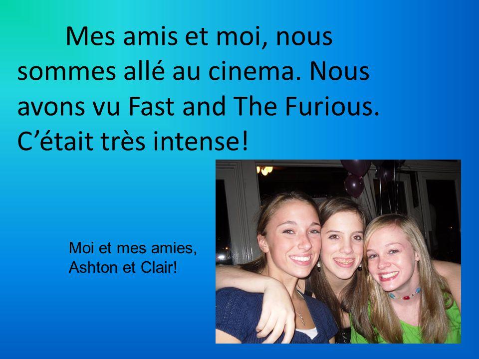 Mes amis et moi, nous sommes allé au cinema. Nous avons vu Fast and The Furious. Cétait très intense! Moi et mes amies, Ashton et Clair!