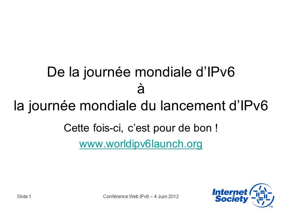Slide 1Conférence Web IPv6 – 4 Juin 2012 De la journée mondiale dIPv6 à la journée mondiale du lancement dIPv6 Cette fois-ci, cest pour de bon ! www.w