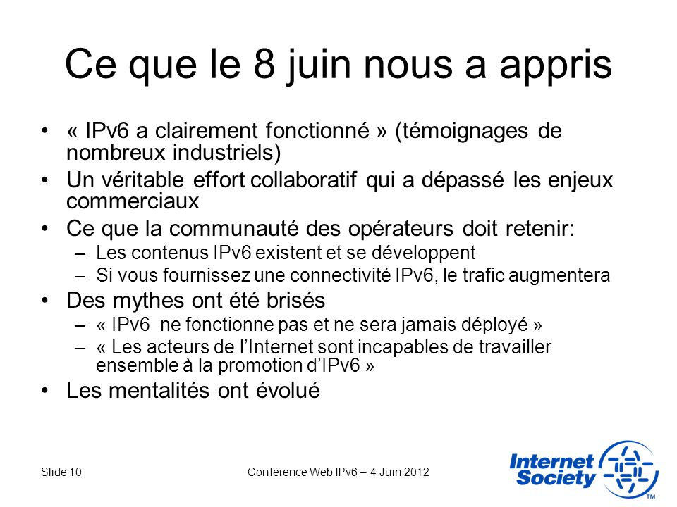 Slide 10Conférence Web IPv6 – 4 Juin 2012 Ce que le 8 juin nous a appris « IPv6 a clairement fonctionné » (témoignages de nombreux industriels) Un vér