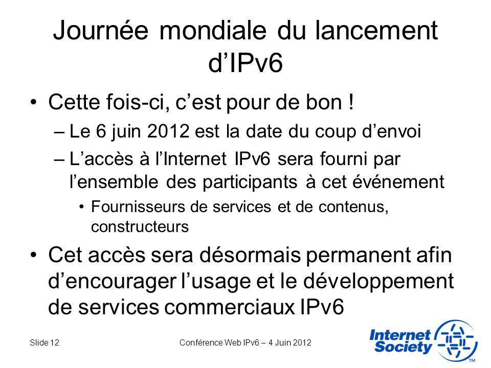 Slide 12Conférence Web IPv6 – 4 Juin 2012 Journée mondiale du lancement dIPv6 Cette fois-ci, cest pour de bon ! –Le 6 juin 2012 est la date du coup de