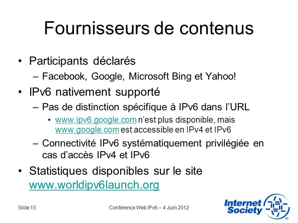Slide 15Conférence Web IPv6 – 4 Juin 2012 Fournisseurs de contenus Participants déclarés –Facebook, Google, Microsoft Bing et Yahoo! IPv6 nativement s