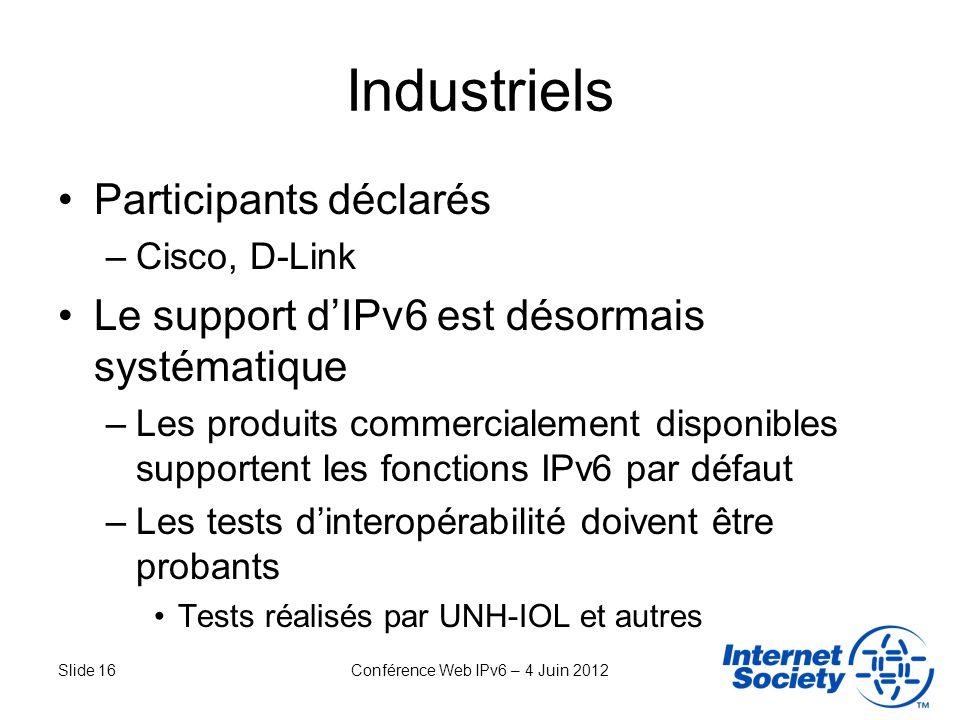 Slide 16Conférence Web IPv6 – 4 Juin 2012 Industriels Participants déclarés –Cisco, D-Link Le support dIPv6 est désormais systématique –Les produits c