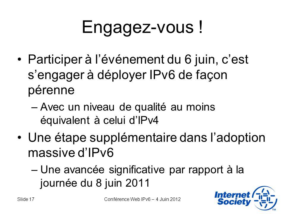 Slide 17Conférence Web IPv6 – 4 Juin 2012 Engagez-vous ! Participer à lévénement du 6 juin, cest sengager à déployer IPv6 de façon pérenne –Avec un ni