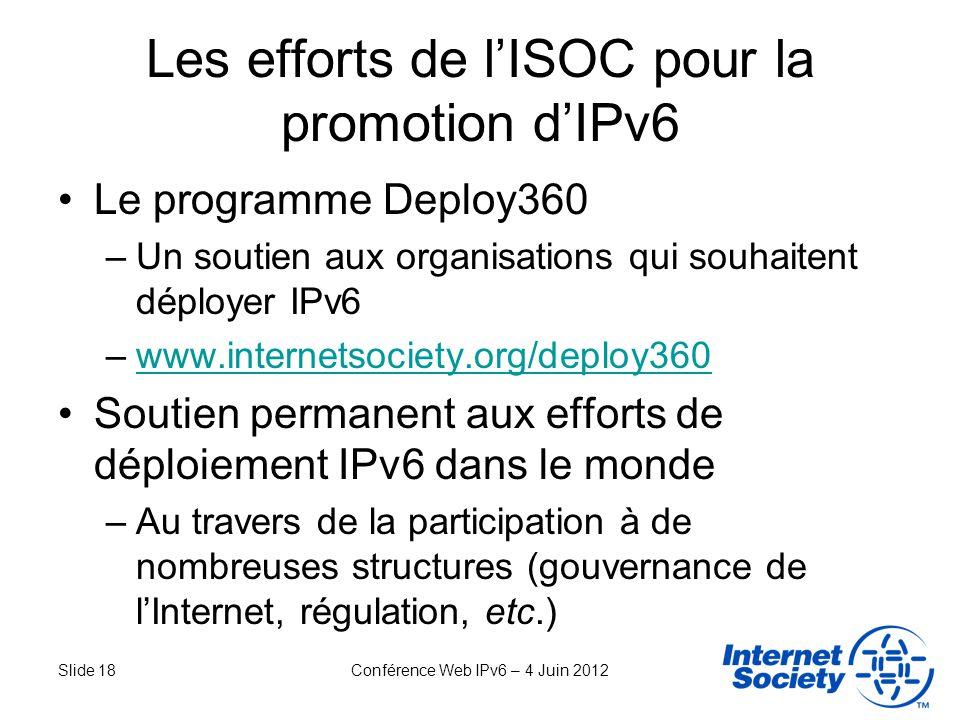 Slide 18Conférence Web IPv6 – 4 Juin 2012 Les efforts de lISOC pour la promotion dIPv6 Le programme Deploy360 –Un soutien aux organisations qui souhai