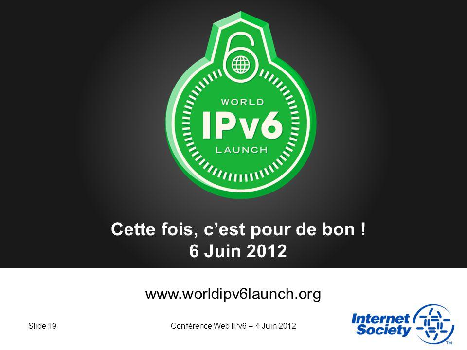 Slide 19Conférence Web IPv6 – 4 Juin 2012 www.worldipv6launch.org Cette fois, cest pour de bon ! 6 Juin 2012