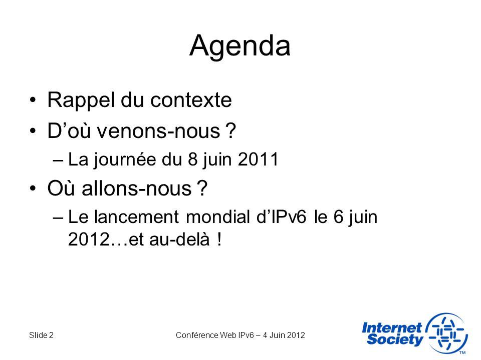 Slide 13Conférence Web IPv6 – 4 Juin 2012 Principes du 6 juin 2012 IPv6 est activé par défaut –Pas de configuration requise quels que soient le terminal et le type de connexion Participants –Lensemble des acteurs de lInternet –Liste disponible sur le site www.worldipv6launch.orgwww.worldipv6launch.org Objectifs –Accélérer le déploiement dIPv6 pour les acteurs qui ont déjà défini leur stratégie de migration –Encourager ladoption dIPv6 pour les acteurs qui nont pas encore défini de stratégie –Faire dIPv6 la pierre angulaire du développement de lInternet