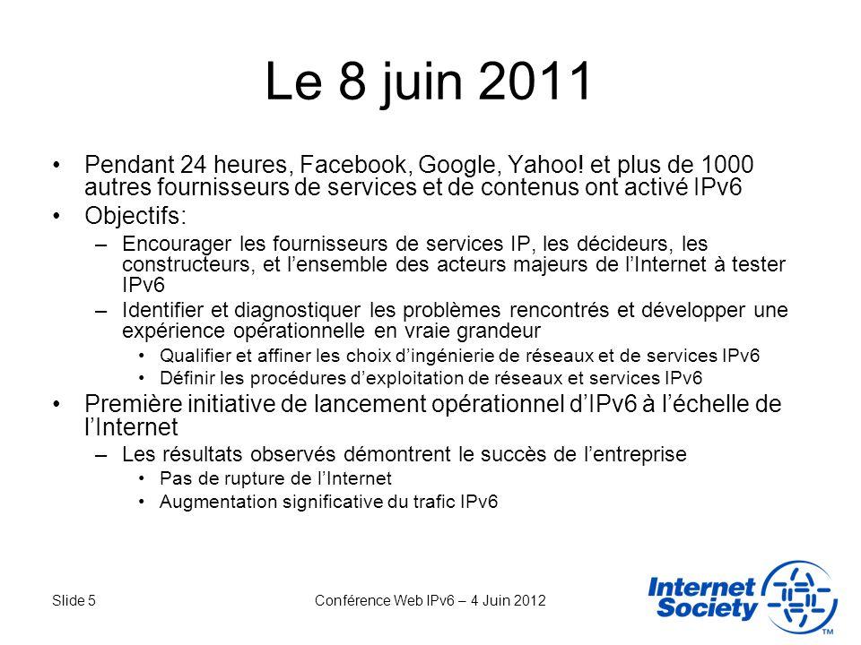 Slide 5Conférence Web IPv6 – 4 Juin 2012 Le 8 juin 2011 Pendant 24 heures, Facebook, Google, Yahoo! et plus de 1000 autres fournisseurs de services et